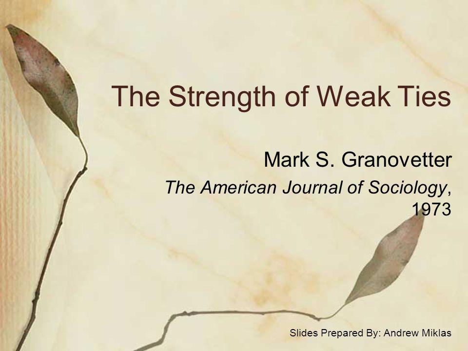 The Strength of Weak Ties Mark S. Granovetter The American Journal of Sociology, 1973 Slides Prepared By: Andrew Miklas