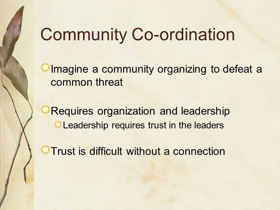 Community Co-ordination Imagine a community organizing to defeat a common threat Requires organization and leadership Leadership requires trust in the