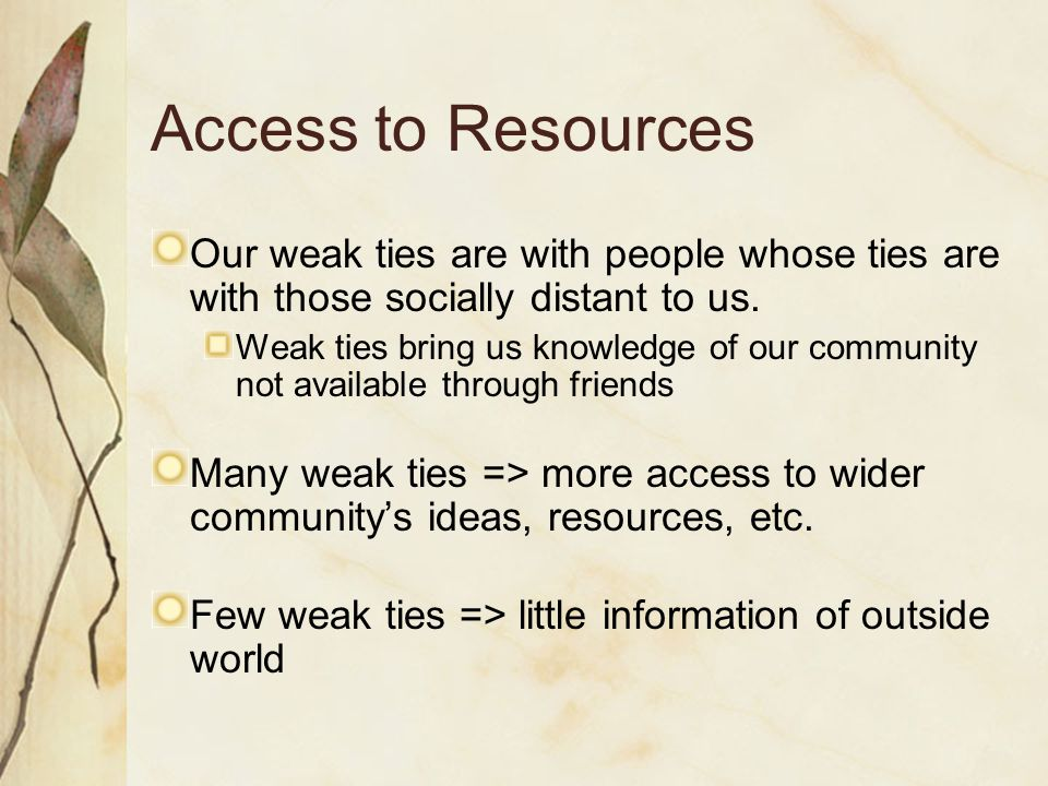 Access to Resources Our weak ties are with people whose ties are with those socially distant to us. Weak ties bring us knowledge of our community not