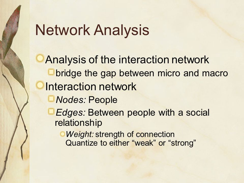 Network Analysis Analysis of the interaction network bridge the gap between micro and macro Interaction network Nodes: People Edges: Between people wi