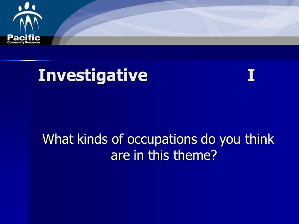 Investigative I What kinds of occupations do you think are in this theme