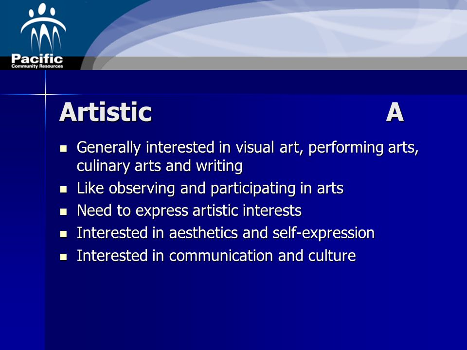 Artistic A Generally interested in visual art, performing arts, culinary arts and writing Generally interested in visual art, performing arts, culinary arts and writing Like observing and participating in arts Like observing and participating in arts Need to express artistic interests Need to express artistic interests Interested in aesthetics and self-expression Interested in aesthetics and self-expression Interested in communication and culture Interested in communication and culture