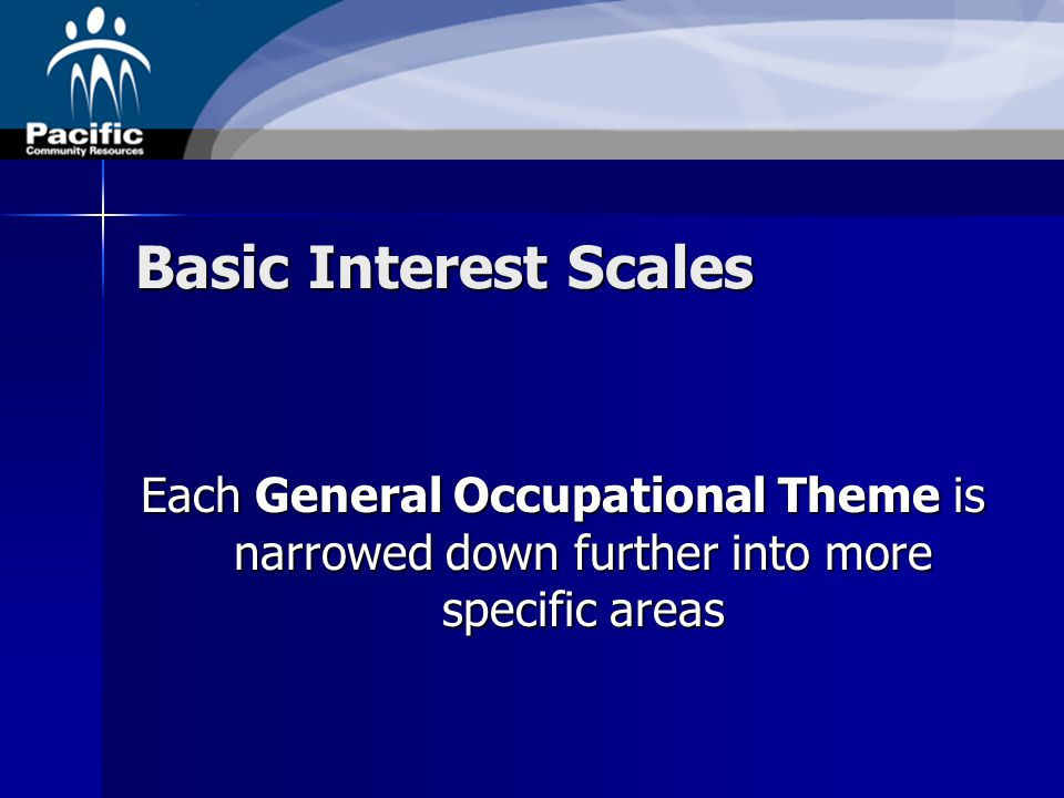 Basic Interest Scales Each General Occupational Theme is narrowed down further into more specific areas