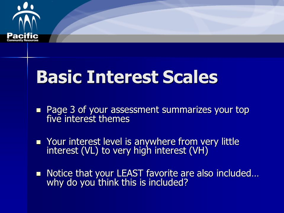 Basic Interest Scales Page 3 of your assessment summarizes your top five interest themes Page 3 of your assessment summarizes your top five interest themes Your interest level is anywhere from very little interest (VL) to very high interest (VH) Your interest level is anywhere from very little interest (VL) to very high interest (VH) Notice that your LEAST favorite are also included… why do you think this is included.