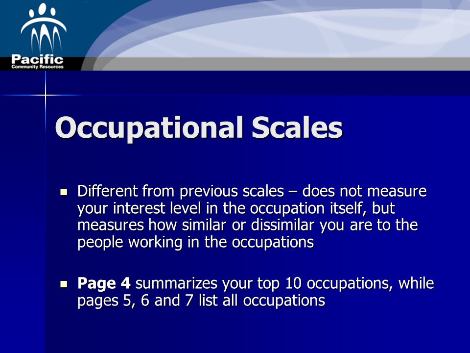 Occupational Scales Different from previous scales – does not measure your interest level in the occupation itself, but measures how similar or dissimilar you are to the people working in the occupations Different from previous scales – does not measure your interest level in the occupation itself, but measures how similar or dissimilar you are to the people working in the occupations Page 4 summarizes your top 10 occupations, while pages 5, 6 and 7 list all occupations Page 4 summarizes your top 10 occupations, while pages 5, 6 and 7 list all occupations