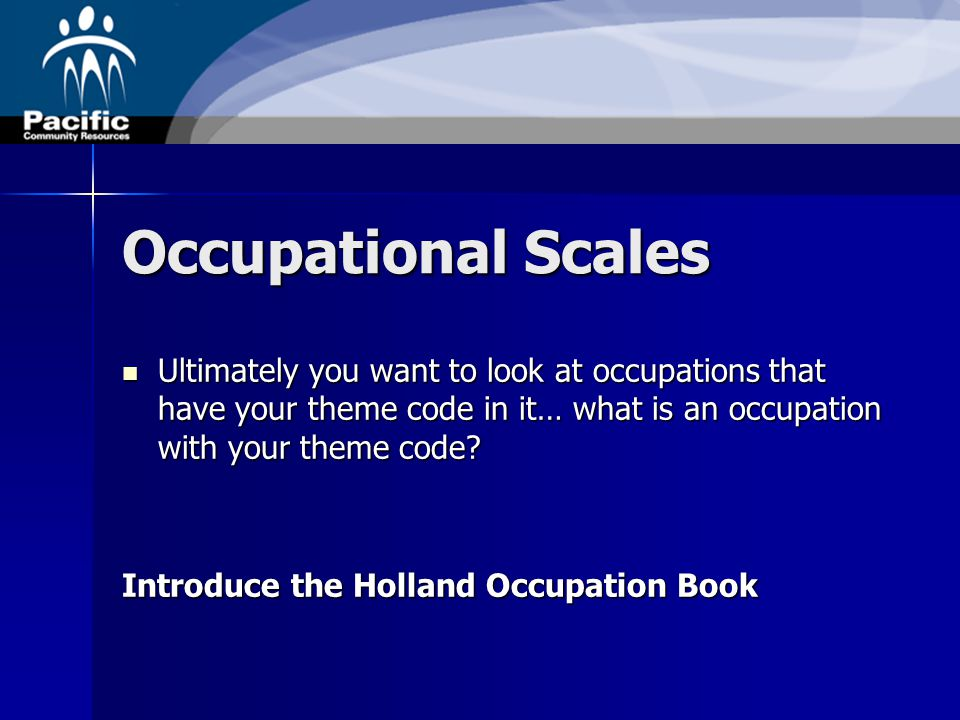 Occupational Scales Ultimately you want to look at occupations that have your theme code in it… what is an occupation with your theme code.