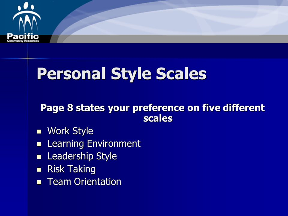 Personal Style Scales Page 8 states your preference on five different scales Work Style Work Style Learning Environment Learning Environment Leadership Style Leadership Style Risk Taking Risk Taking Team Orientation Team Orientation