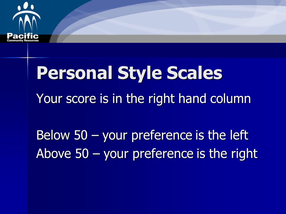 Personal Style Scales Your score is in the right hand column Below 50 – your preference is the left Above 50 – your preference is the right