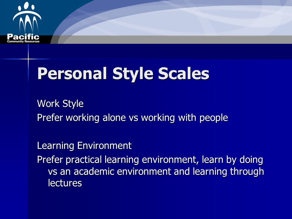 Personal Style Scales Work Style Prefer working alone vs working with people Learning Environment Prefer practical learning environment, learn by doing vs an academic environment and learning through lectures