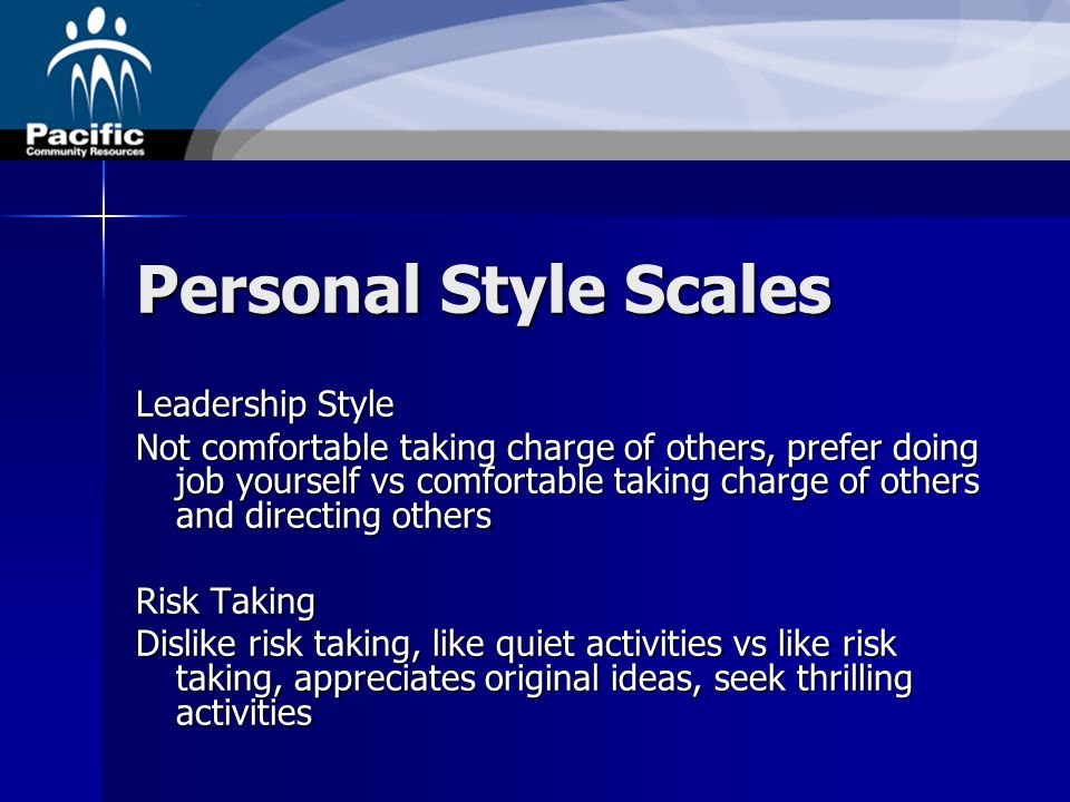 Personal Style Scales Leadership Style Not comfortable taking charge of others, prefer doing job yourself vs comfortable taking charge of others and directing others Risk Taking Dislike risk taking, like quiet activities vs like risk taking, appreciates original ideas, seek thrilling activities
