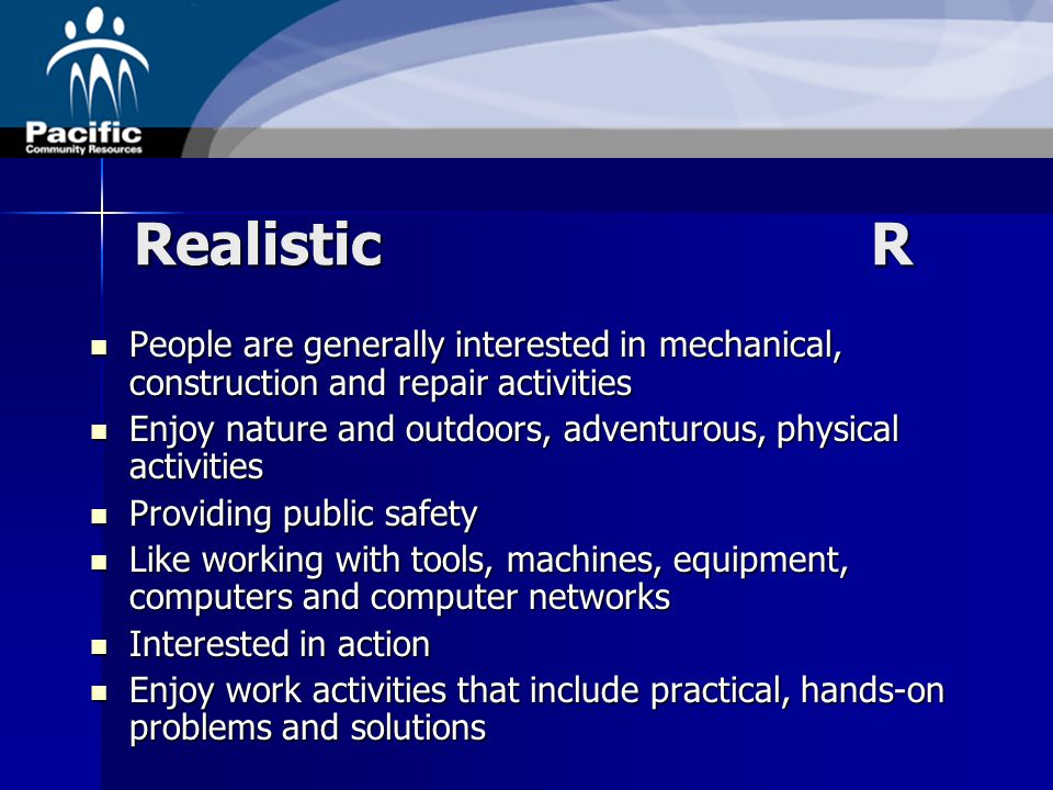 Realistic R People are generally interested in mechanical, construction and repair activities People are generally interested in mechanical, construction and repair activities Enjoy nature and outdoors, adventurous, physical activities Enjoy nature and outdoors, adventurous, physical activities Providing public safety Providing public safety Like working with tools, machines, equipment, computers and computer networks Like working with tools, machines, equipment, computers and computer networks Interested in action Interested in action Enjoy work activities that include practical, hands-on problems and solutions Enjoy work activities that include practical, hands-on problems and solutions
