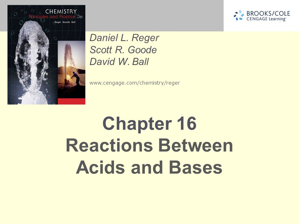 Daniel L. Reger Scott R. Goode David W. Ball www.cengage.com/chemistry/reger Chapter 16 Reactions Between Acids and Bases