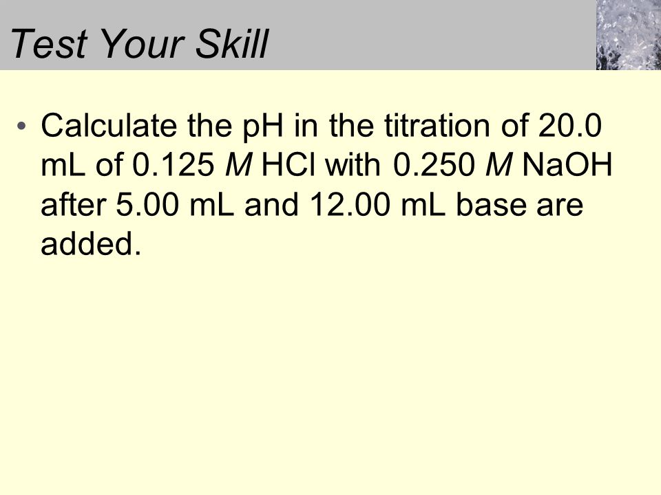 Calculate the pH in the titration of 20.0 mL of 0.125 M HCl with 0.250 M NaOH after 5.00 mL and 12.00 mL base are added.