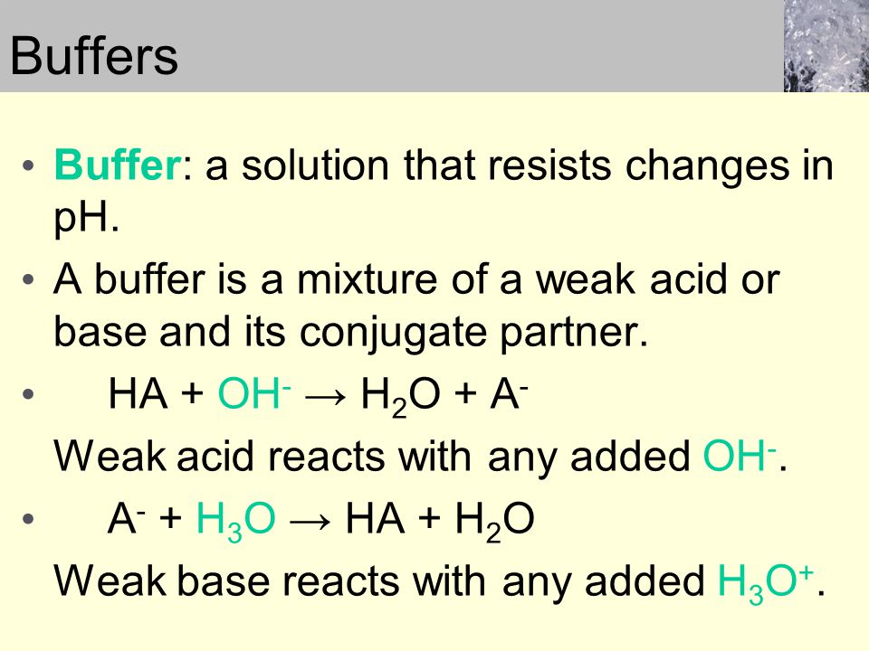 Buffers Buffer: a solution that resists changes in pH. A buffer is a mixture of a weak acid or base and its conjugate partner. HA + OH - → H 2 O + A -