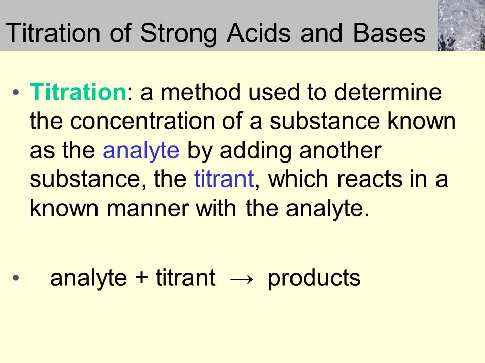Titration of Strong Acids and Bases Titration: a method used to determine the concentration of a substance known as the analyte by adding another subs