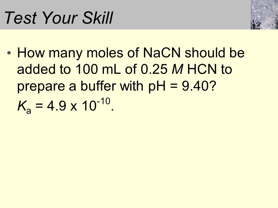 Test Your Skill How many moles of NaCN should be added to 100 mL of 0.25 M HCN to prepare a buffer with pH = 9.40.