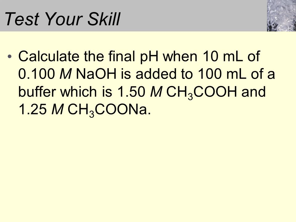 Test Your Skill Calculate the final pH when 10 mL of 0.100 M NaOH is added to 100 mL of a buffer which is 1.50 M CH 3 COOH and 1.25 M CH 3 COONa.