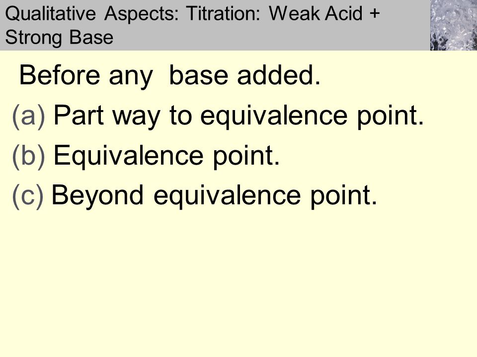 Before any base added. (a) Part way to equivalence point.