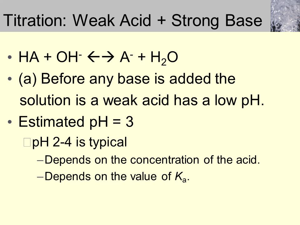 Titration: Weak Acid + Strong Base HA + OH -  A - + H 2 O (a) Before any base is added the solution is a weak acid has a low pH. Estimated pH = 3 