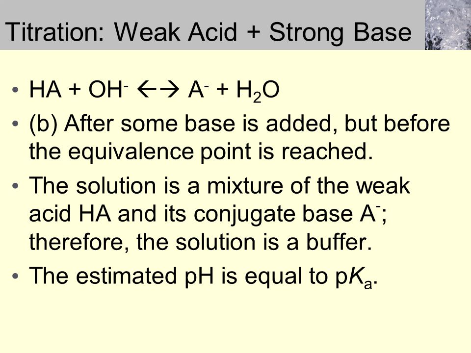 Titration: Weak Acid + Strong Base HA + OH -  A - + H 2 O (b) After some base is added, but before the equivalence point is reached.