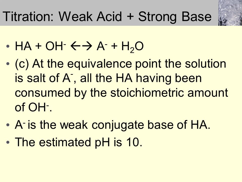 Titration: Weak Acid + Strong Base HA + OH -  A - + H 2 O (c) At the equivalence point the solution is salt of A -, all the HA having been consumed by the stoichiometric amount of OH -.