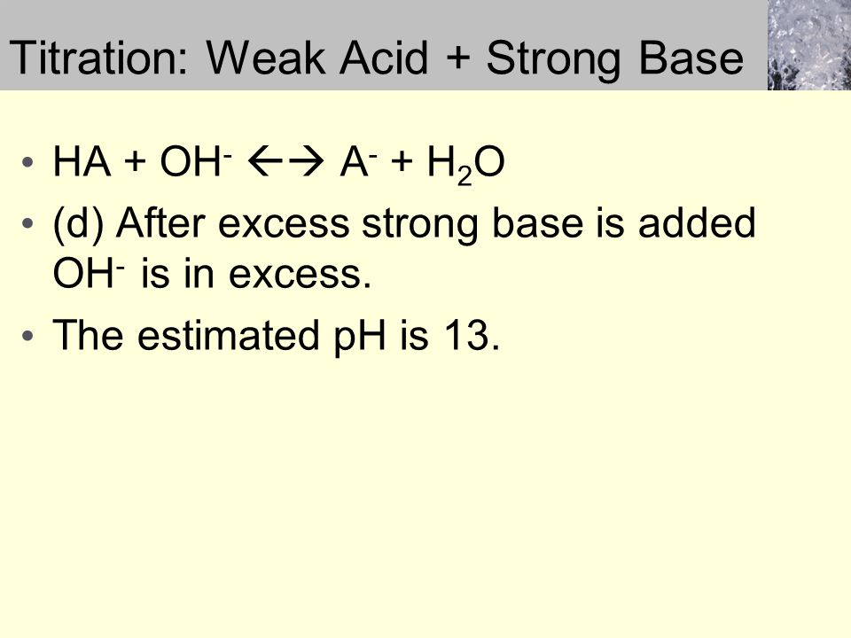 Titration: Weak Acid + Strong Base HA + OH -  A - + H 2 O (d) After excess strong base is added OH - is in excess. The estimated pH is 13.