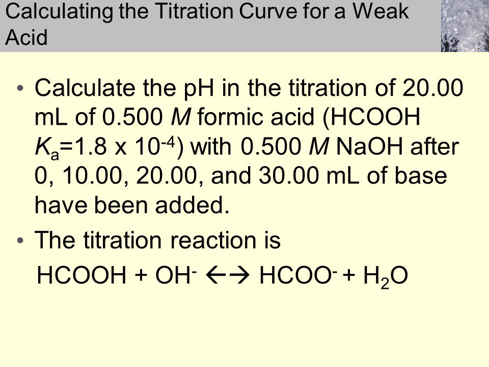 Calculate the pH in the titration of 20.00 mL of 0.500 M formic acid (HCOOH K a =1.8 x 10 -4 ) with 0.500 M NaOH after 0, 10.00, 20.00, and 30.00 mL of base have been added.