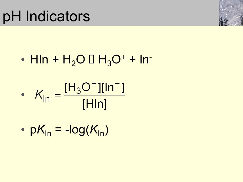HIn + H 2 O  H 3 O + + In - pK In = -log(K In ) pH Indicators