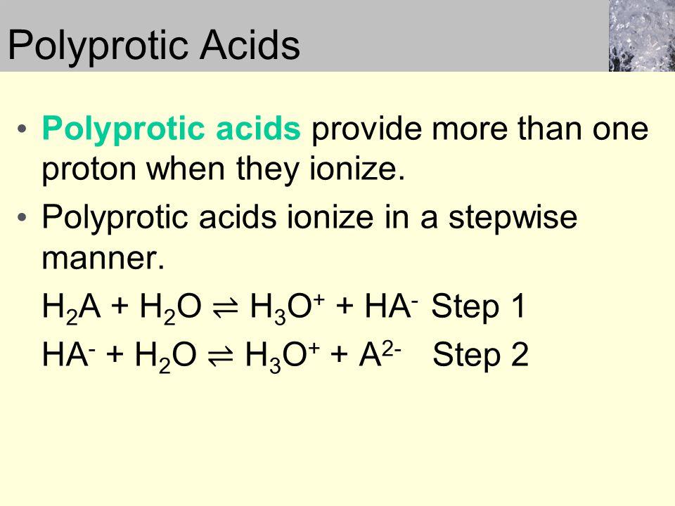 Polyprotic acids provide more than one proton when they ionize. Polyprotic acids ionize in a stepwise manner. H 2 A + H 2 O ⇌ H 3 O + + HA - Step 1 HA