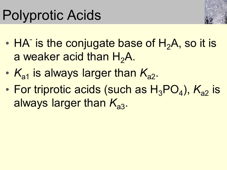 HA - is the conjugate base of H 2 A, so it is a weaker acid than H 2 A. K a1 is always larger than K a2. For triprotic acids (such as H 3 PO 4 ), K a2