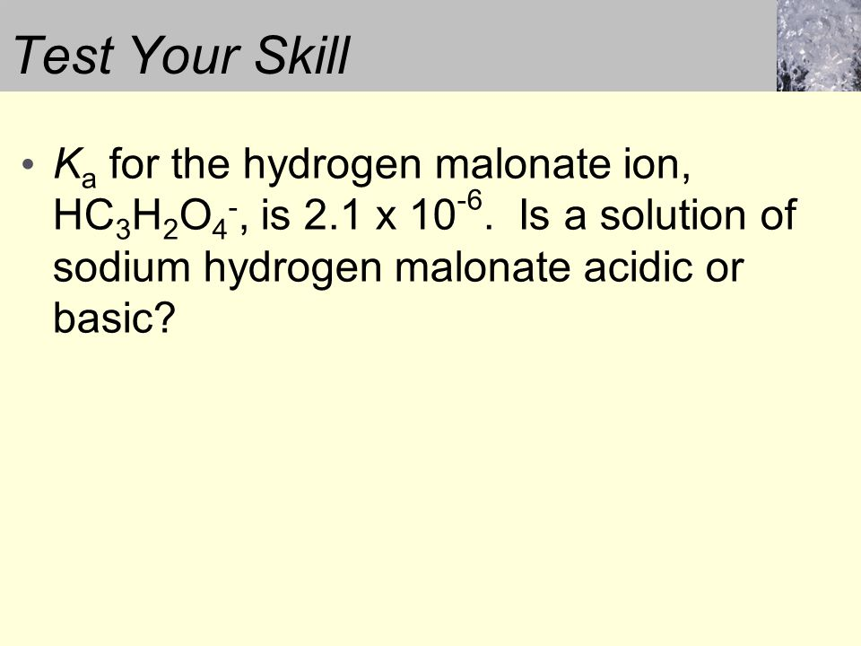 Test Your Skill K a for the hydrogen malonate ion, HC 3 H 2 O 4 -, is 2.1 x 10 -6.