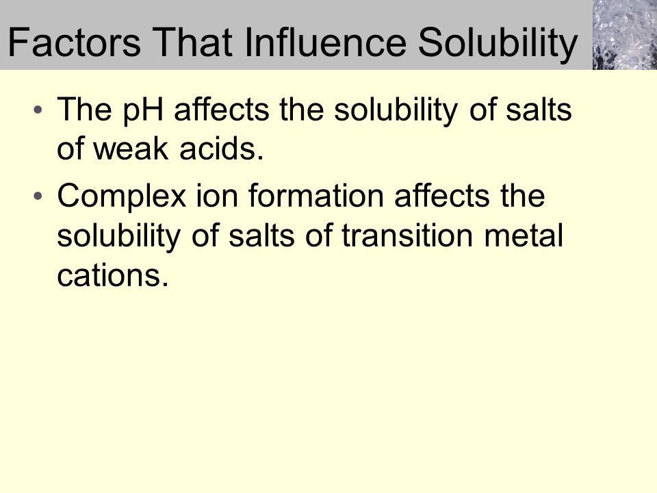 Factors That Influence Solubility The pH affects the solubility of salts of weak acids. Complex ion formation affects the solubility of salts of trans