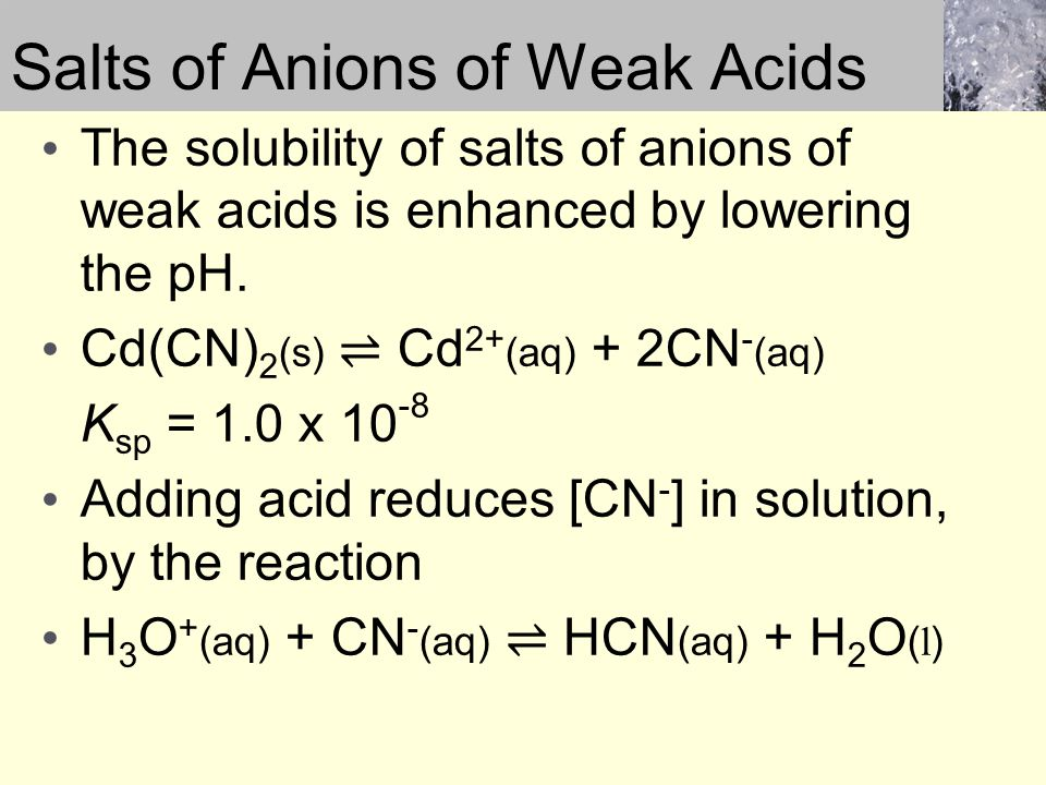 Salts of Anions of Weak Acids The solubility of salts of anions of weak acids is enhanced by lowering the pH.