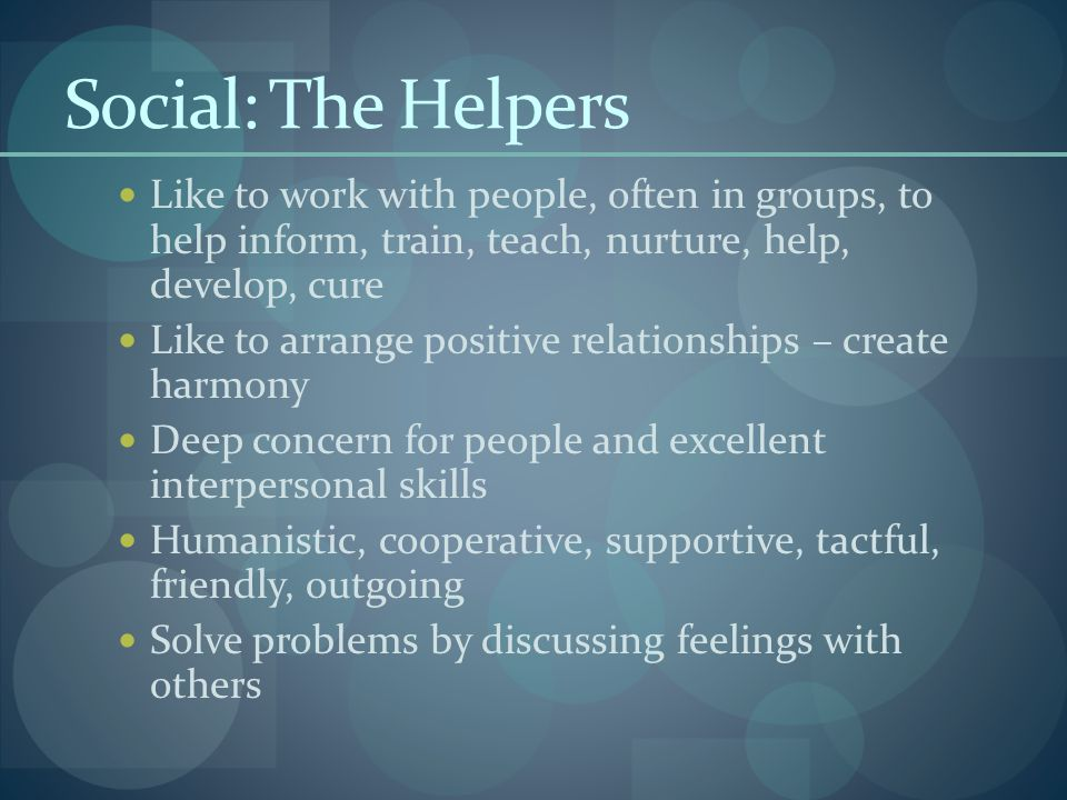 Social: The Helpers Like to work with people, often in groups, to help inform, train, teach, nurture, help, develop, cure Like to arrange positive relationships – create harmony Deep concern for people and excellent interpersonal skills Humanistic, cooperative, supportive, tactful, friendly, outgoing Solve problems by discussing feelings with others
