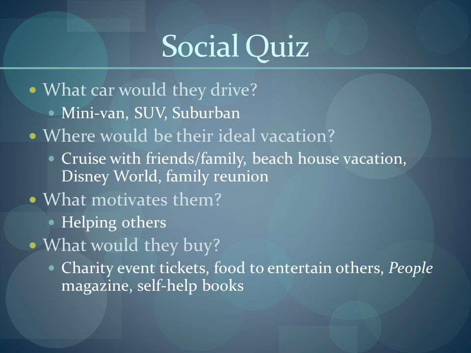Social Quiz What car would they drive. Mini-van, SUV, Suburban Where would be their ideal vacation.