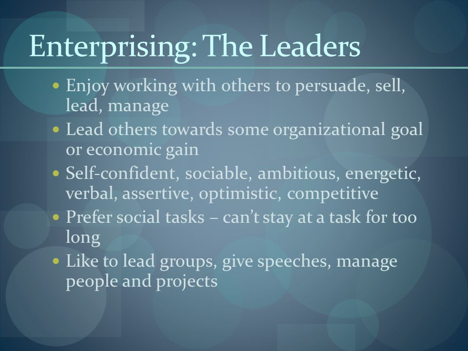 Enterprising: The Leaders Enjoy working with others to persuade, sell, lead, manage Lead others towards some organizational goal or economic gain Self-confident, sociable, ambitious, energetic, verbal, assertive, optimistic, competitive Prefer social tasks – can't stay at a task for too long Like to lead groups, give speeches, manage people and projects