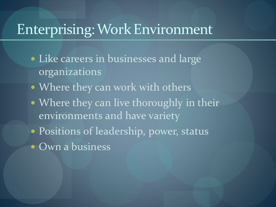 Enterprising: Work Environment Like careers in businesses and large organizations Where they can work with others Where they can live thoroughly in their environments and have variety Positions of leadership, power, status Own a business
