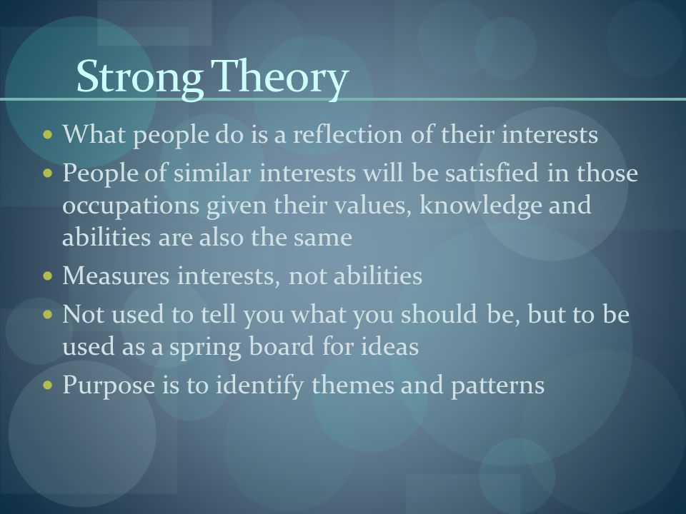 Strong Theory What people do is a reflection of their interests People of similar interests will be satisfied in those occupations given their values, knowledge and abilities are also the same Measures interests, not abilities Not used to tell you what you should be, but to be used as a spring board for ideas Purpose is to identify themes and patterns