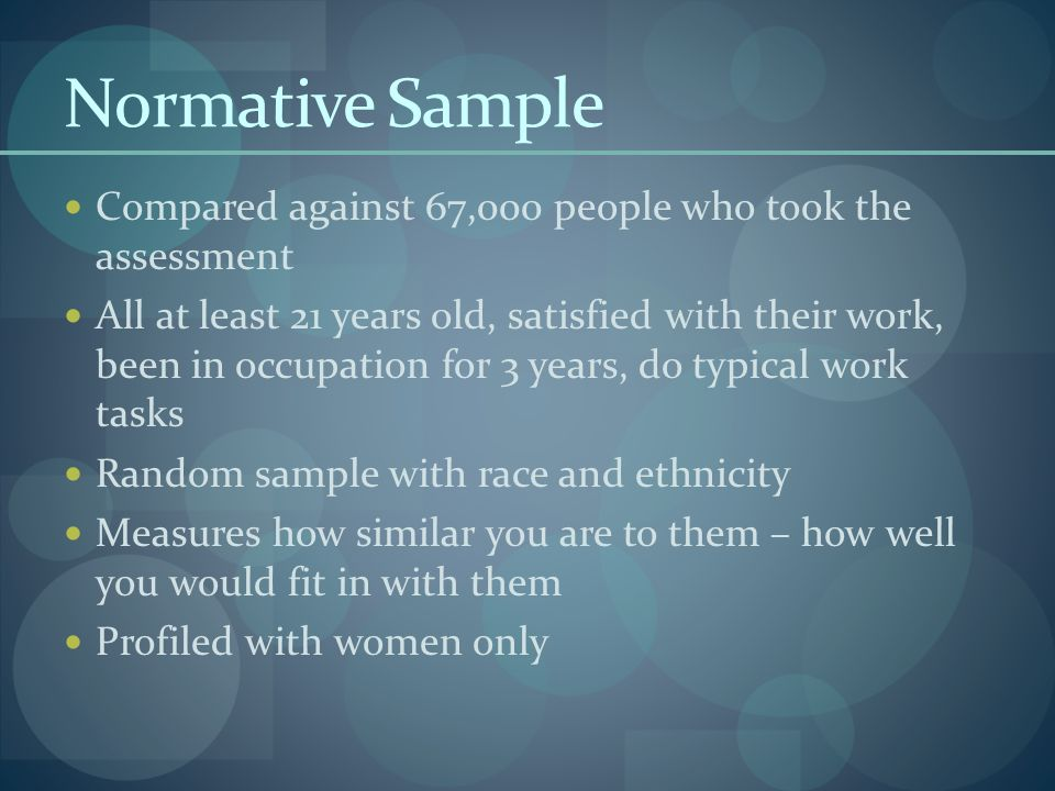 Normative Sample Compared against 67,000 people who took the assessment All at least 21 years old, satisfied with their work, been in occupation for 3 years, do typical work tasks Random sample with race and ethnicity Measures how similar you are to them – how well you would fit in with them Profiled with women only