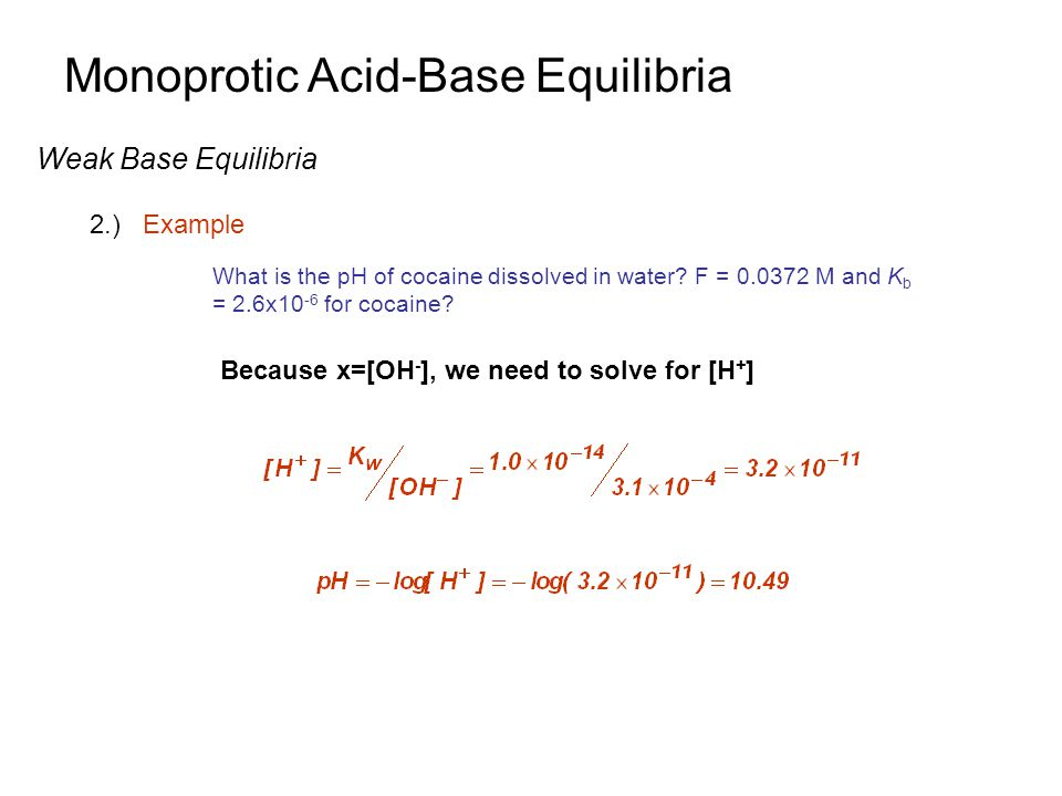 Monoprotic Acid-Base Equilibria Weak Base Equilibria 2.)Example What is the pH of cocaine dissolved in water? F = 0.0372 M and K b = 2.6x10 -6 for coc