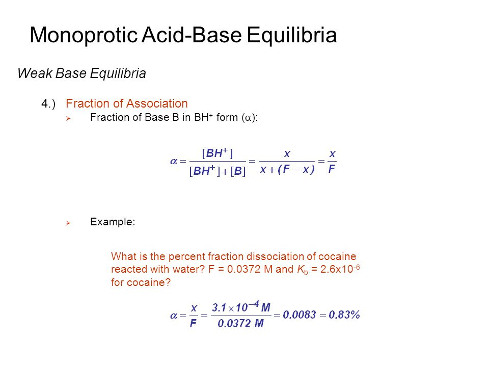 Monoprotic Acid-Base Equilibria Weak Base Equilibria 4.)Fraction of Association  Fraction of Base B in BH + form (  ):  Example: What is the percen