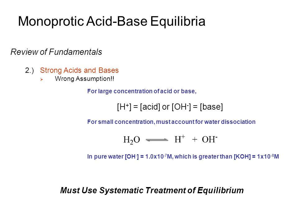 Monoprotic Acid-Base Equilibria Weak Acid Equilibria 1.)General Systematic Treatment of Equilibrium  Find pH for a solution of a general weak acid HA Step 6: Solve (Not easy to solve  cubic equation results!): Make Some Initial Assumptions:  For a typical weak acid, [H + ] from HA will be much greater than [H + ] from H 2 O  If dissociation of HA is much greater than H 2 O, [H + ] >> [OH - ] Set [H + ]=x: substitute