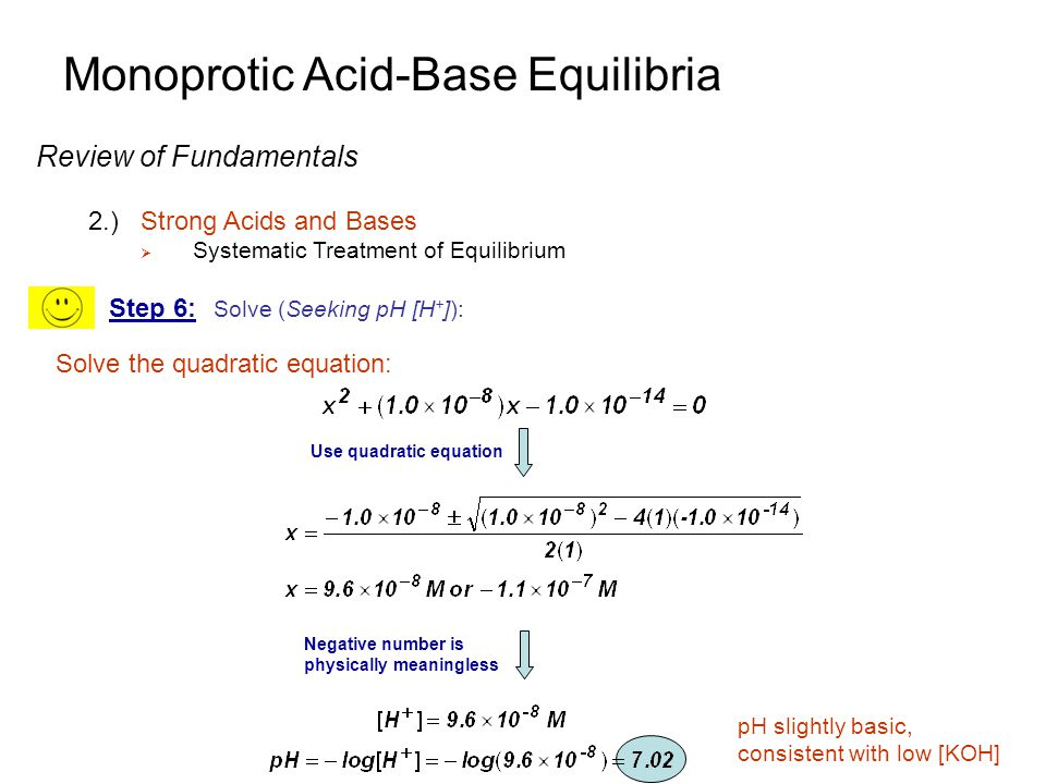 Monoprotic Acid-Base Equilibria Review of Fundamentals 2.)Strong Acids and Bases  Systematic Treatment of Equilibrium  Three Regions depending on acid/base concentrations High concentrations (≥10 -6 M), pH considered just from the added H +,OH - low concentrations (≤10 -8 M), pH=7 not enough H +,OH - added to change pH intermediate concentrations, (10 - 6 -10 -8 M), H 2 O ionization ≈ H +,OH -  systematic equilibrium calculation necessary