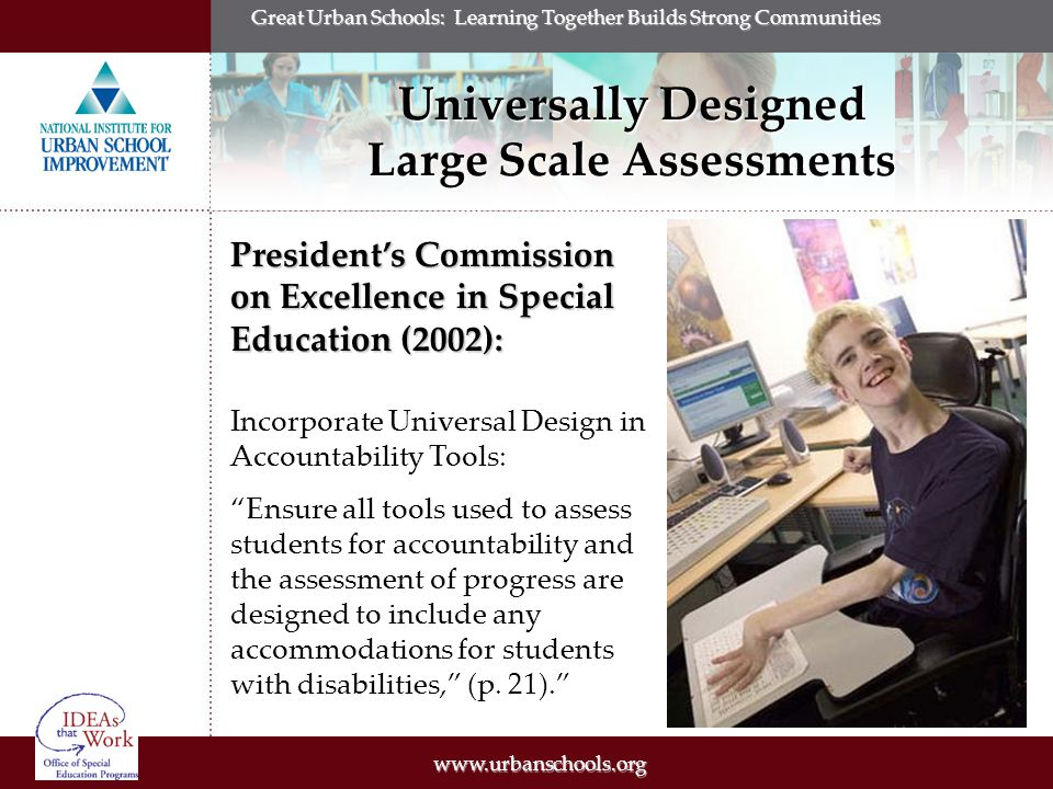 Great Urban Schools: Learning Together Builds Strong Communities Universally Designed Large Scale Assessments President's Commission on Excellence in Special Education (2002): Incorporate Universal Design in Accountability Tools: Ensure all tools used to assess students for accountability and the assessment of progress are designed to include any accommodations for students with disabilities, (p.