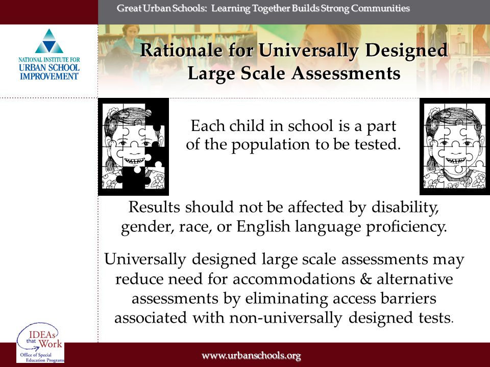 www.urbanschools.org Great Urban Schools: Learning Together Builds Strong Communities Universally Designed Large Scale Assessments President's Commission on Excellence in Special Education (2002): Incorporate Universal Design in Accountability Tools: Ensure all tools used to assess students for accountability and the assessment of progress are designed to include any accommodations for students with disabilities, (p.