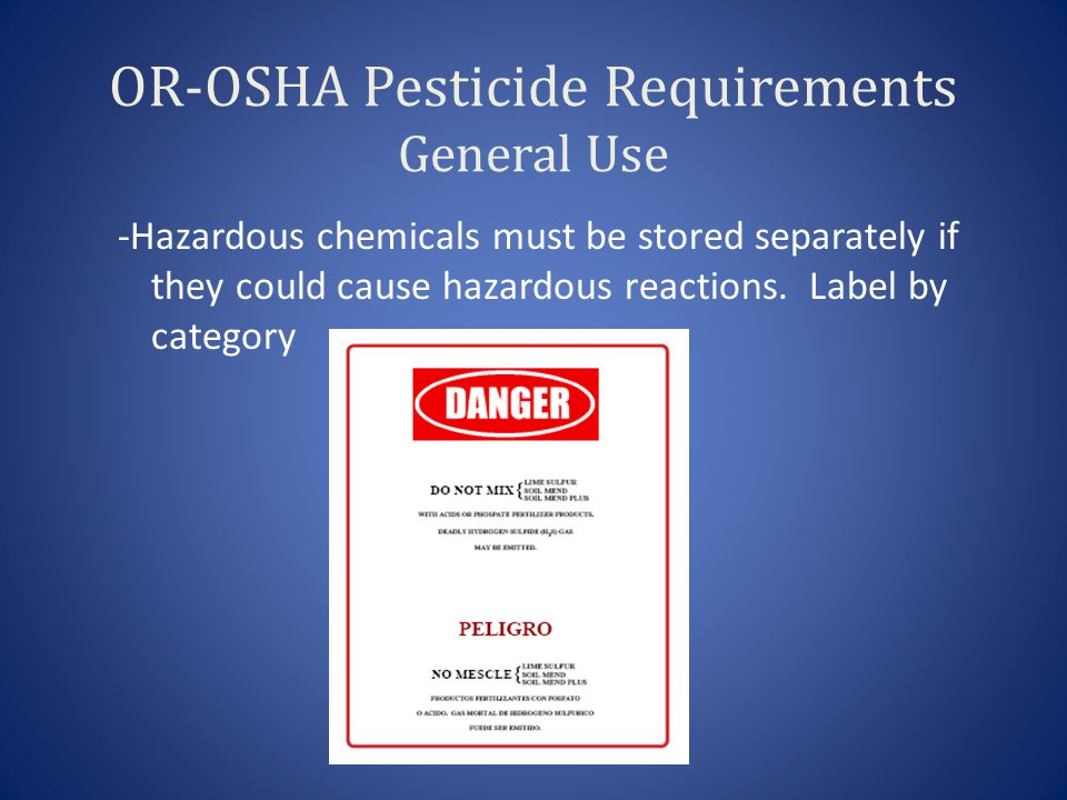 OR-OSHA Pesticide Requirements General Use -Hazardous chemicals must be stored separately if they could cause hazardous reactions.