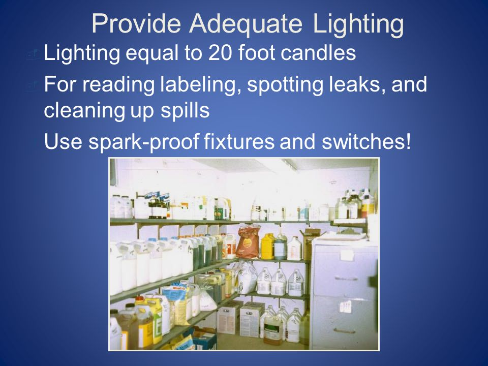 Provide Adequate Lighting  Lighting equal to 20 foot candles  For reading labeling, spotting leaks, and cleaning up spills  Use spark-proof fixtures and switches!