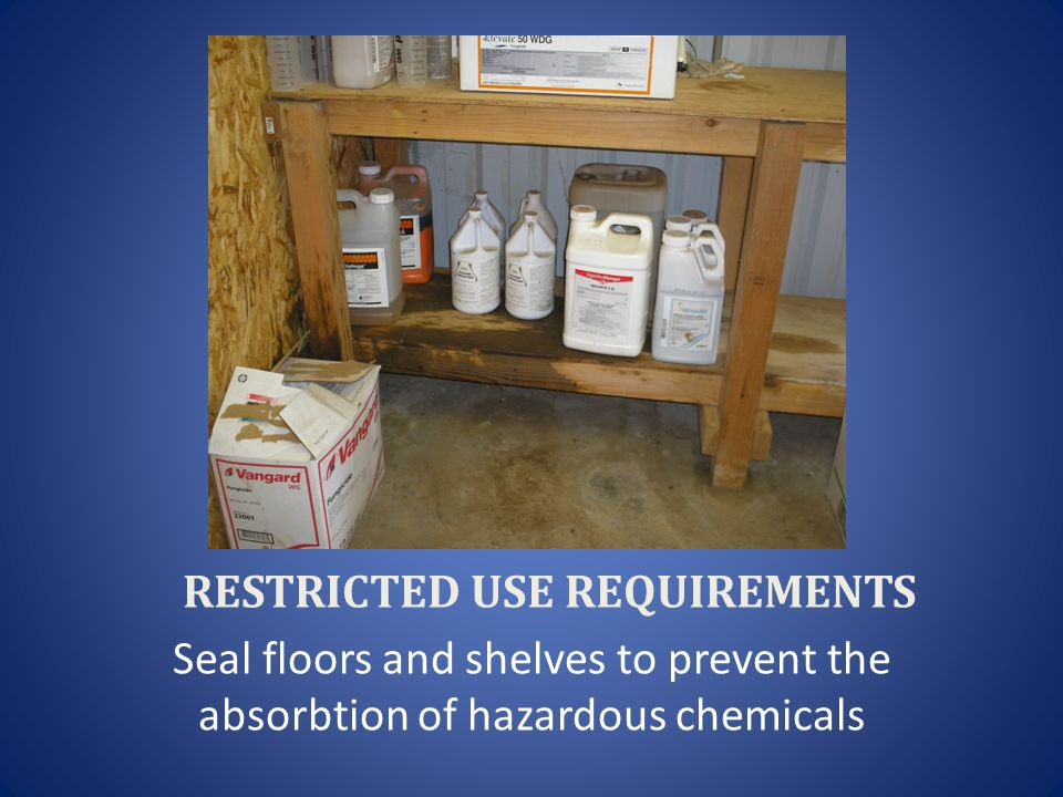 RESTRICTED USE REQUIREMENTS Seal floors and shelves to prevent the absorbtion of hazardous chemicals