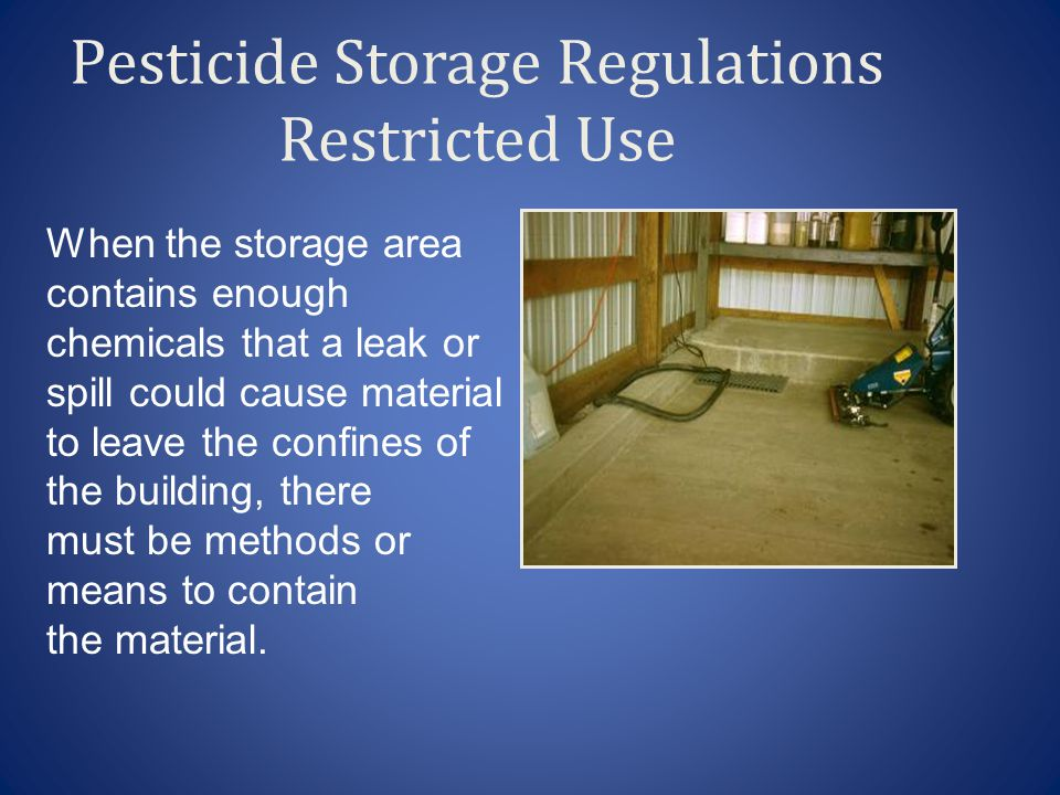 Pesticide Storage Regulations Restricted Use When the storage area contains enough chemicals that a leak or spill could cause material to leave the confines of the building, there must be methods or means to contain the material.