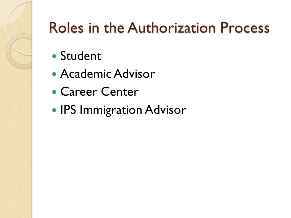 Roles in the Authorization Process Student Academic Advisor Career Center IPS Immigration Advisor